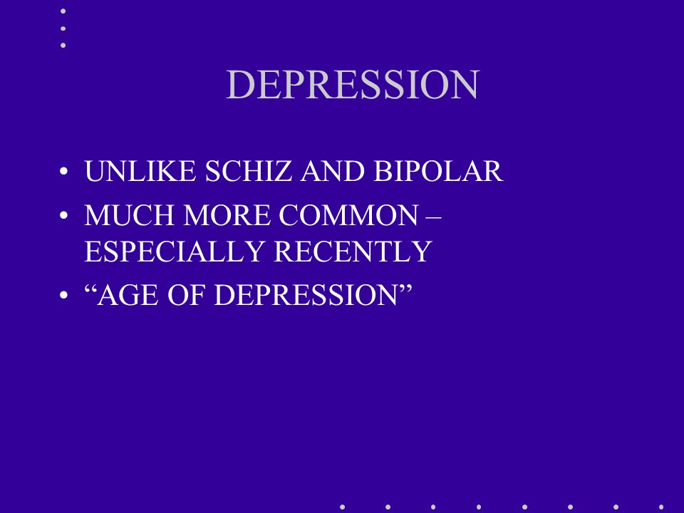 DEPRESSION UNLIKE SCHIZ AND BIPOLAR MUCH MORE COMMON – ESPECIALLY RECENTLY AGE OF DEPRESSION