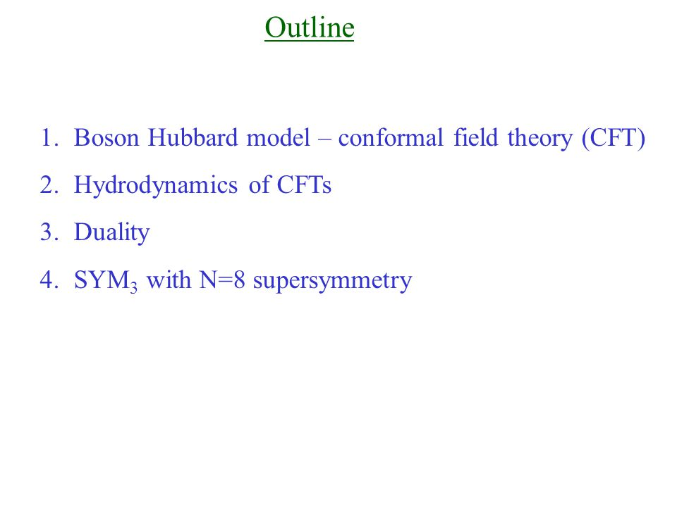 Outline 1.Boson Hubbard model – conformal field theory (CFT) 2.Hydrodynamics of CFTs 3.Duality 4.SYM 3 with N=8 supersymmetry