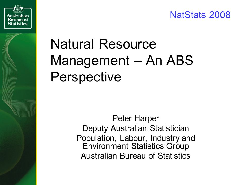 Natural Resource Management – An ABS Perspective Peter Harper Deputy Australian Statistician Population, Labour, Industry and Environment Statistics Group Australian Bureau of Statistics NatStats 2008