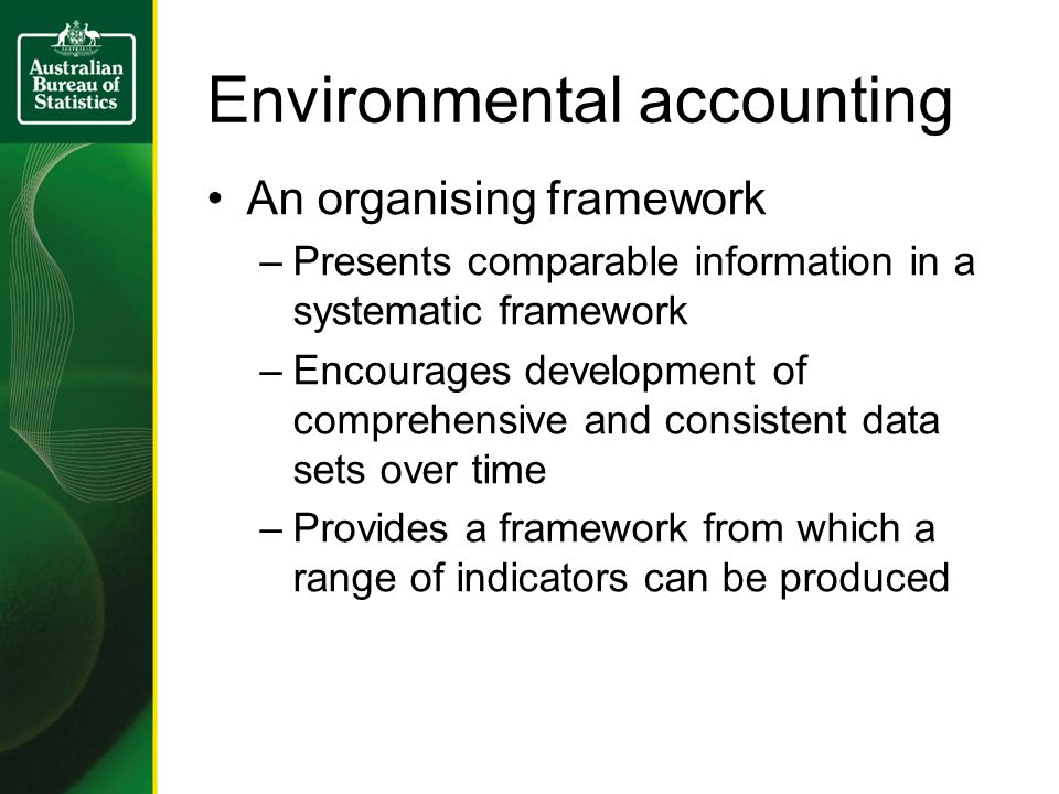 Environmental accounting An organising framework –Presents comparable information in a systematic framework –Encourages development of comprehensive and consistent data sets over time –Provides a framework from which a range of indicators can be produced
