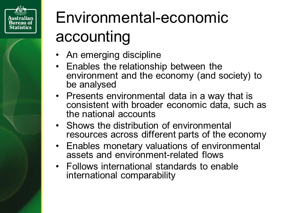 Environmental-economic accounting An emerging discipline Enables the relationship between the environment and the economy (and society) to be analysed Presents environmental data in a way that is consistent with broader economic data, such as the national accounts Shows the distribution of environmental resources across different parts of the economy Enables monetary valuations of environmental assets and environment-related flows Follows international standards to enable international comparability