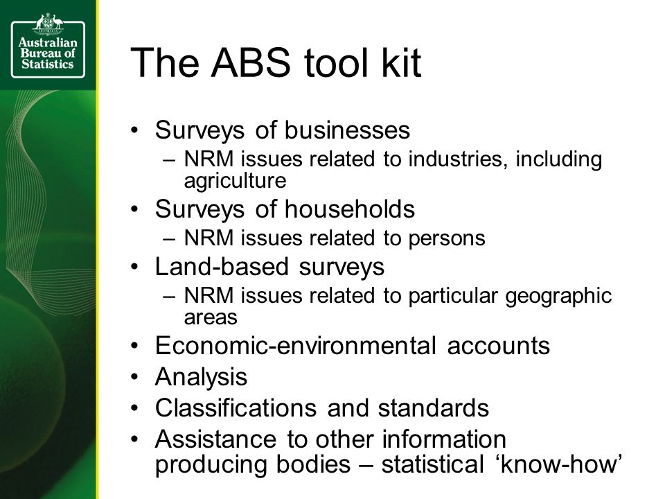 The ABS tool kit Surveys of businesses –NRM issues related to industries, including agriculture Surveys of households –NRM issues related to persons Land-based surveys –NRM issues related to particular geographic areas Economic-environmental accounts Analysis Classifications and standards Assistance to other information producing bodies – statistical 'know-how'