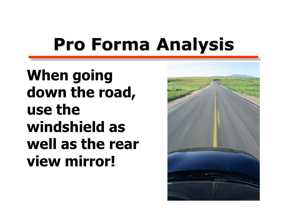 Pro Forma Analysis When going down the road, use the windshield as well as the rear view mirror!