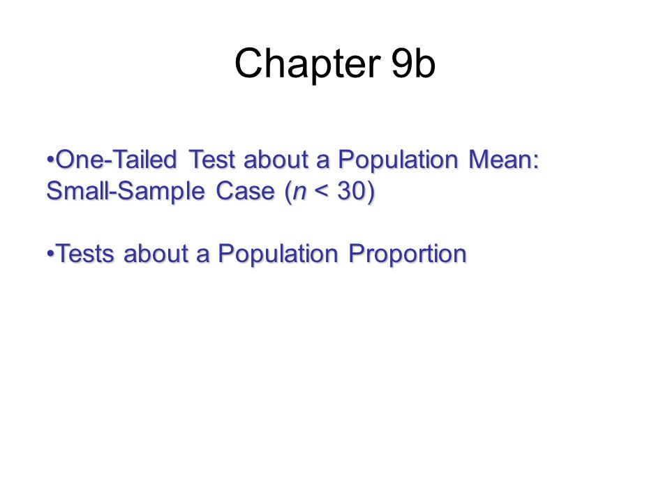 Chapter 9b One-Tailed Test about a Population Mean: Small-Sample Case (n < 30)One-Tailed Test about a Population Mean: Small-Sample Case (n < 30) Tests about a Population ProportionTests about a Population Proportion