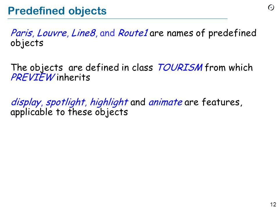 12 Predefined objects Paris, Louvre, Line8, and Route1 are names of predefined objects The objects are defined in class TOURISM from which PREVIEW inherits display, spotlight, highlight and animate are features, applicable to these objects