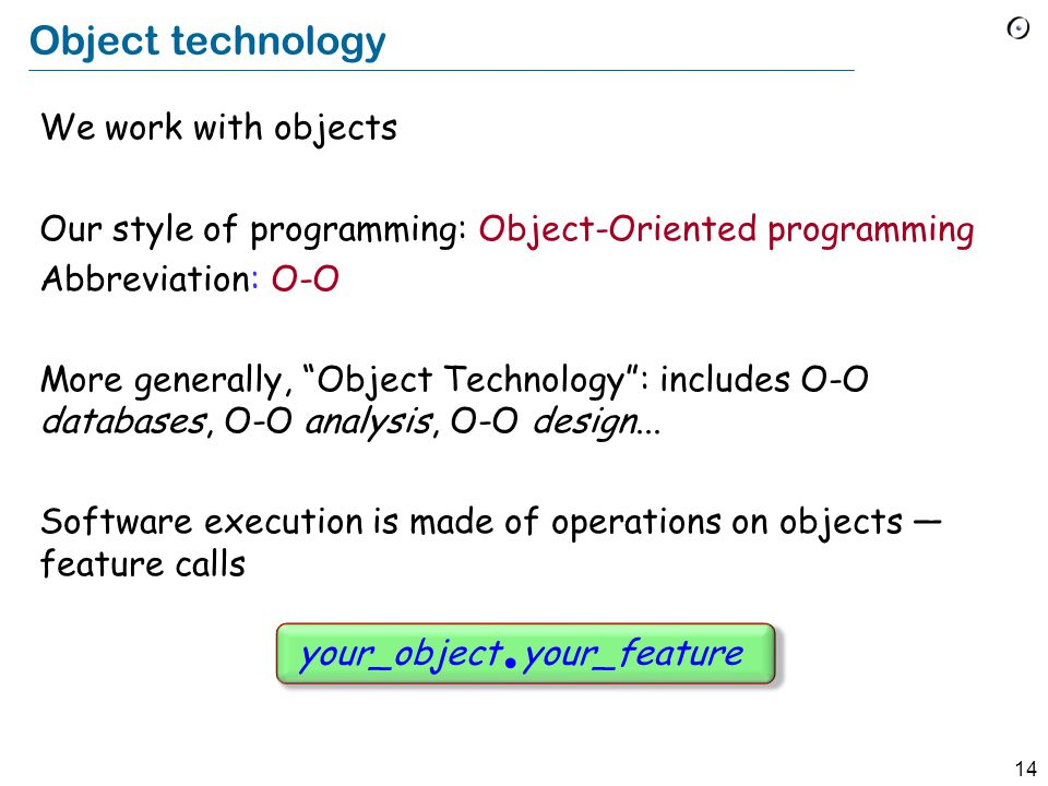 14 Object technology We work with objects Our style of programming: Object-Oriented programming Abbreviation: O-O More generally, Object Technology : includes O-O databases, O-O analysis, O-O design...