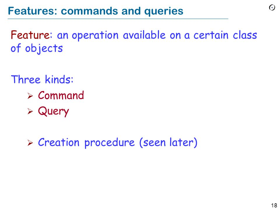 18 Features: commands and queries Feature: an operation available on a certain class of objects Three kinds:  Command  Query  Creation procedure (seen later)