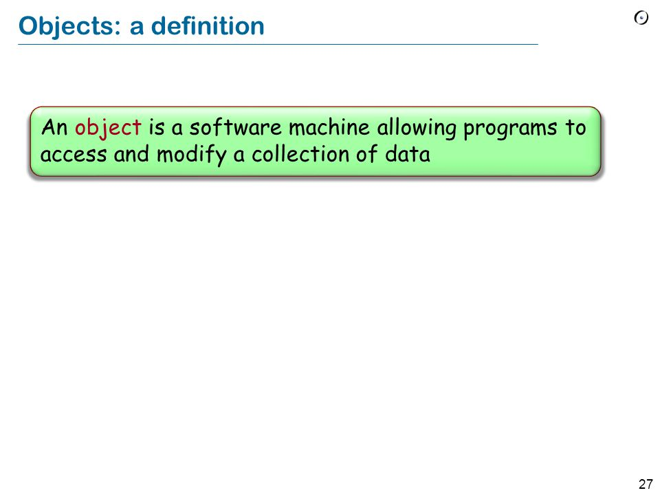 27 Objects: a definition An object is a software machine allowing programs to access and modify a collection of data