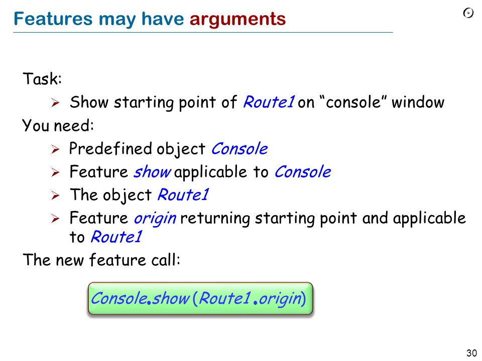 30 Features may have arguments Task:  Show starting point of Route1 on console window You need:  Predefined object Console  Feature show applicable to Console  The object Route1  Feature origin returning starting point and applicable to Route1 The new feature call: Console  show (Route1  origin)