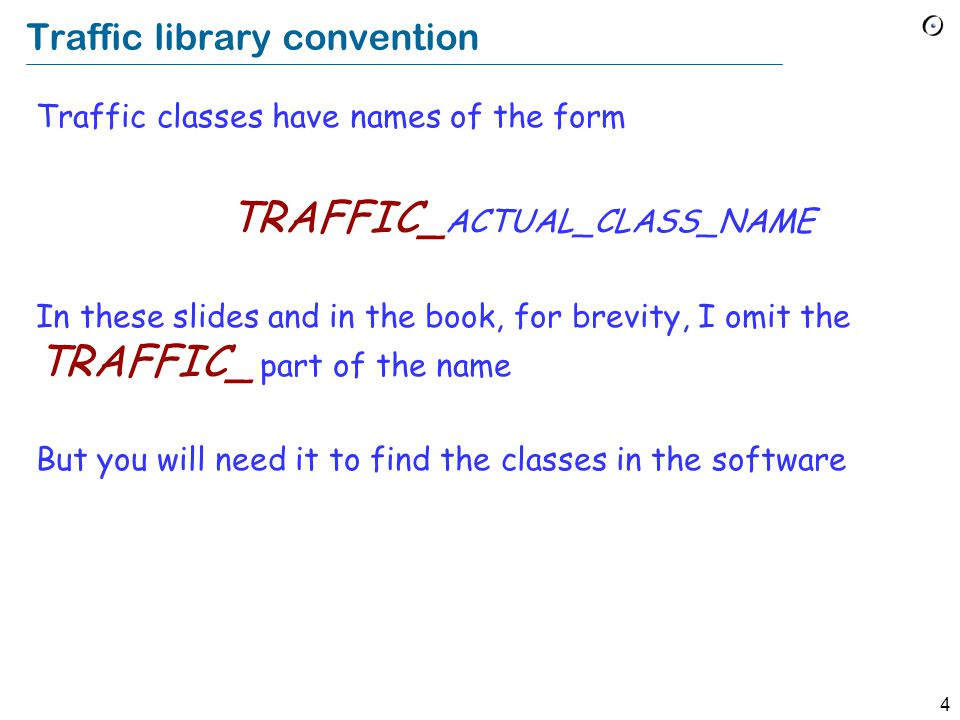 4 Traffic library convention Traffic classes have names of the form TRAFFIC_ ACTUAL_CLASS_NAME In these slides and in the book, for brevity, I omit the TRAFFIC_ part of the name But you will need it to find the classes in the software