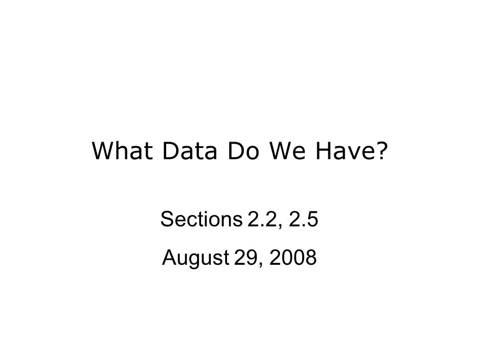 What Data Do We Have Sections 2.2, 2.5 August 29, 2008