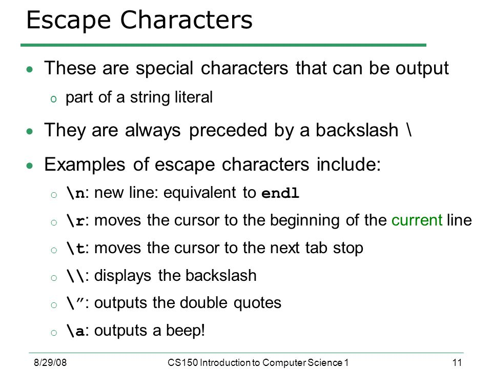 11 8/29/08CS150 Introduction to Computer Science 1 Escape Characters  These are special characters that can be output o part of a string literal  They are always preceded by a backslash \  Examples of escape characters include: o \n : new line: equivalent to endl o \r : moves the cursor to the beginning of the current line o \t : moves the cursor to the next tab stop o \\ : displays the backslash o \ : outputs the double quotes o \a : outputs a beep!