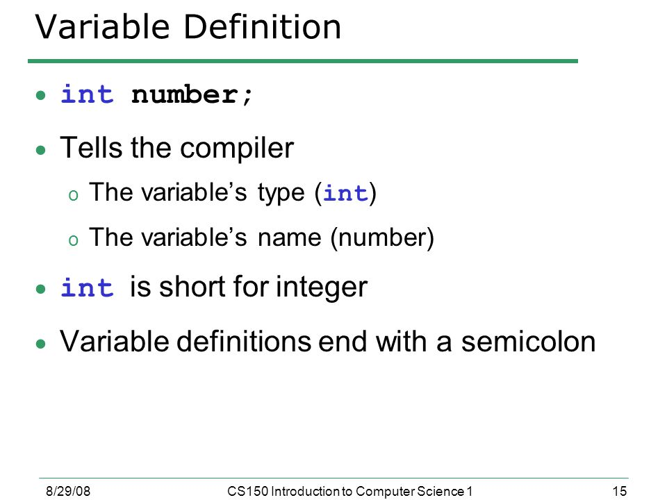 15 8/29/08CS150 Introduction to Computer Science 1 Variable Definition  int number;  Tells the compiler o The variable's type ( int ) o The variable's name (number)  int is short for integer  Variable definitions end with a semicolon