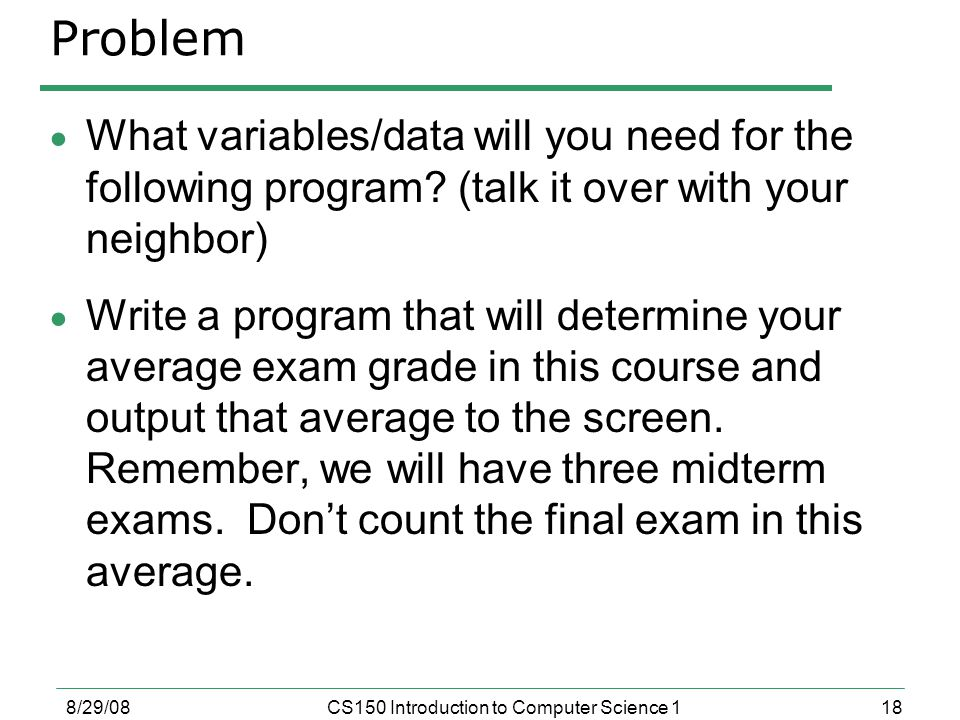 18 8/29/08CS150 Introduction to Computer Science 1 Problem  What variables/data will you need for the following program.