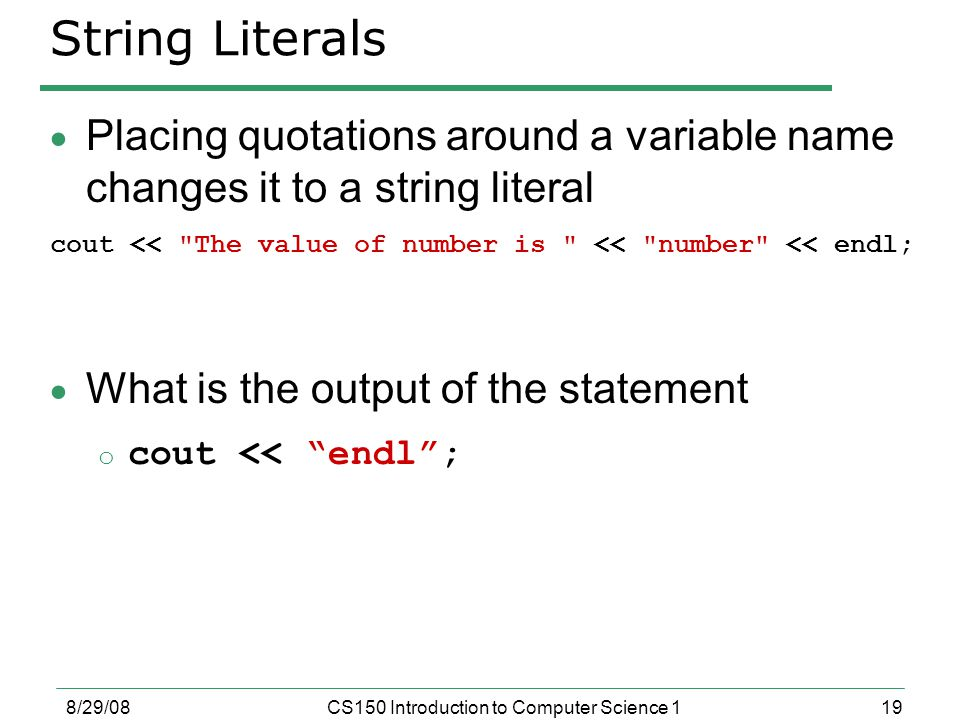 19 8/29/08CS150 Introduction to Computer Science 1 String Literals  Placing quotations around a variable name changes it to a string literal cout << The value of number is << number << endl;  What is the output of the statement o cout << endl ;