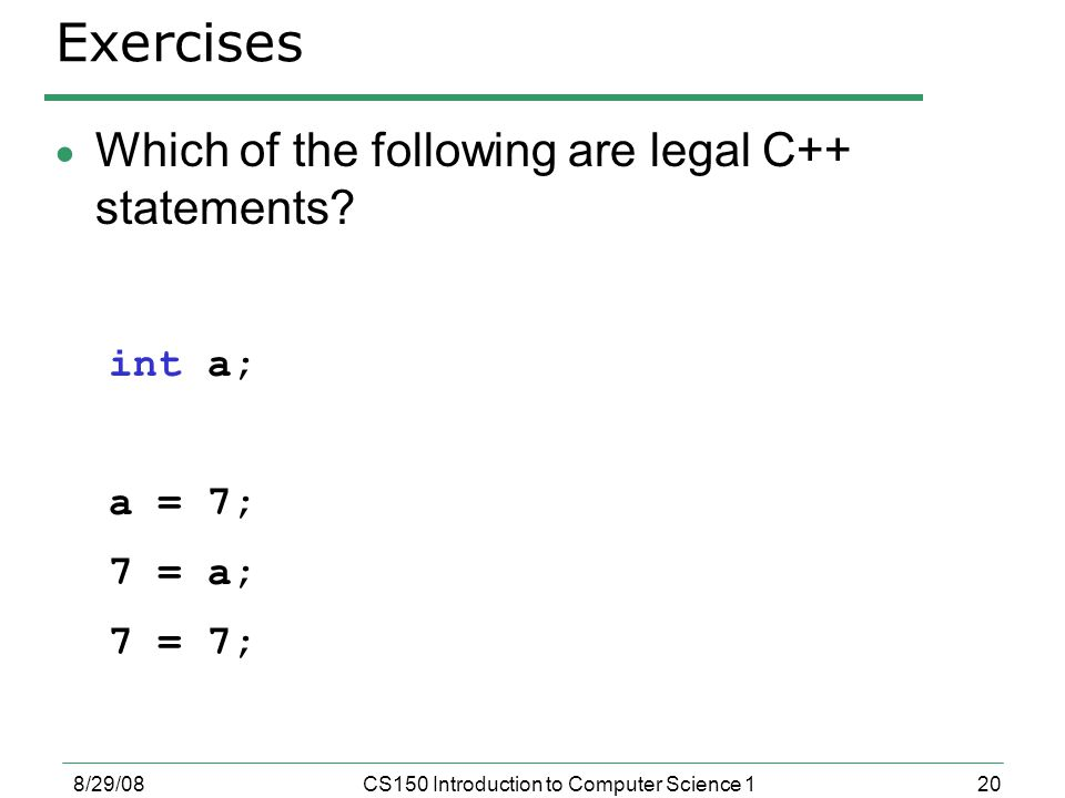 20 8/29/08CS150 Introduction to Computer Science 1 Exercises  Which of the following are legal C++ statements.