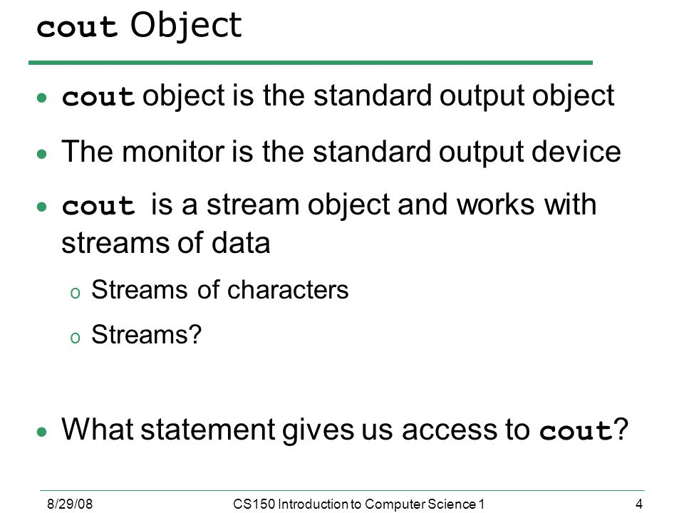 4 8/29/08CS150 Introduction to Computer Science 1 cout Object  cout object is the standard output object  The monitor is the standard output device  cout is a stream object and works with streams of data o Streams of characters o Streams.