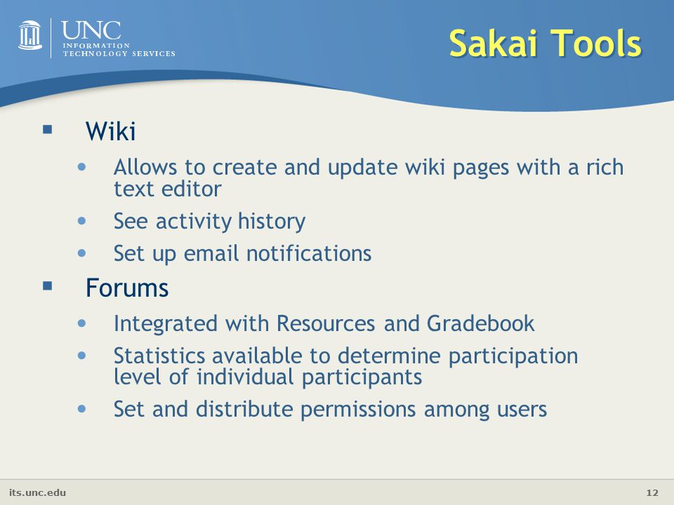 its.unc.edu 12 Sakai Tools  Wiki Allows to create and update wiki pages with a rich text editor See activity history Set up  notifications  Forums Integrated with Resources and Gradebook Statistics available to determine participation level of individual participants Set and distribute permissions among users