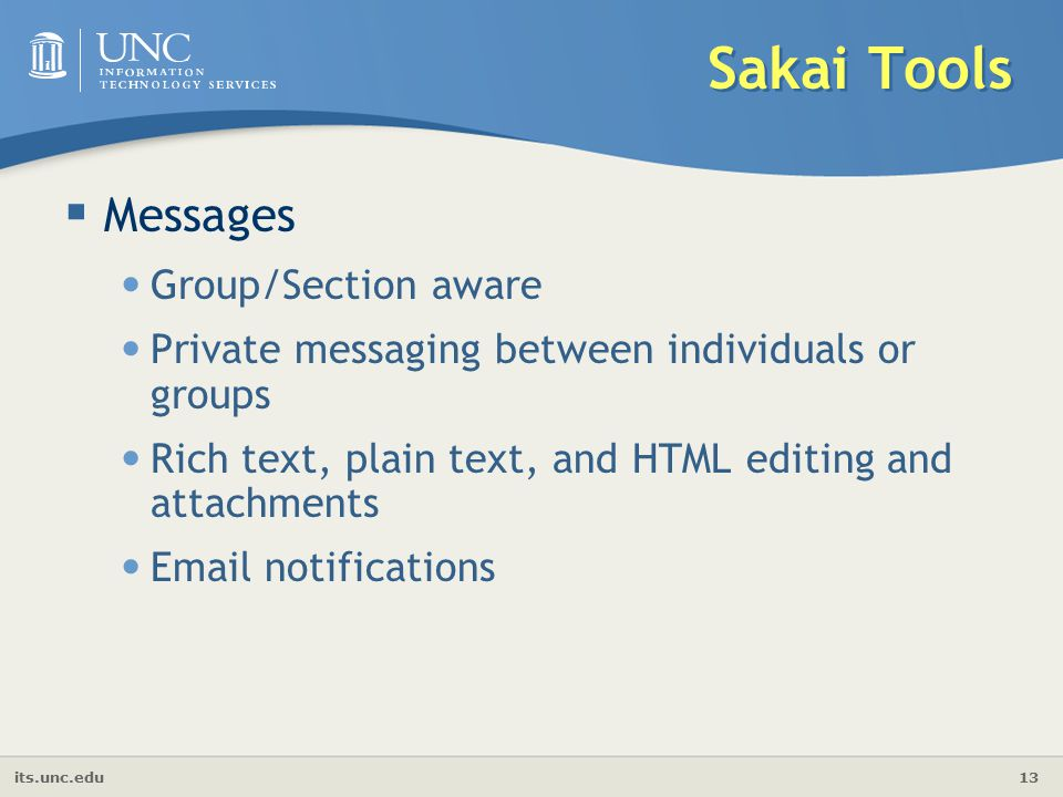 its.unc.edu 13 Sakai Tools  Messages Group/Section aware Private messaging between individuals or groups Rich text, plain text, and HTML editing and attachments  notifications