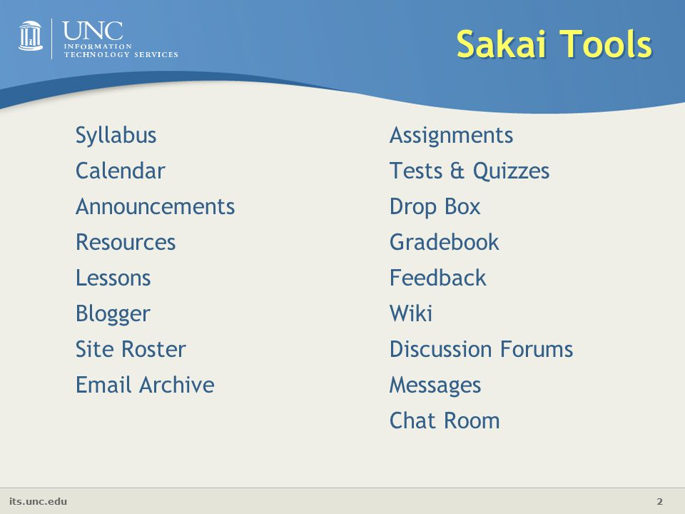 its.unc.edu 2 Sakai Tools Syllabus Calendar Announcements Resources Lessons Blogger Site Roster  Archive Assignments Tests & Quizzes Drop Box Gradebook Feedback Wiki Discussion Forums Messages Chat Room