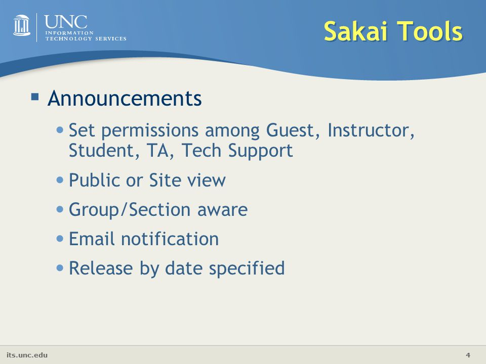 its.unc.edu 4 Sakai Tools  Announcements Set permissions among Guest, Instructor, Student, TA, Tech Support Public or Site view Group/Section aware  notification Release by date specified