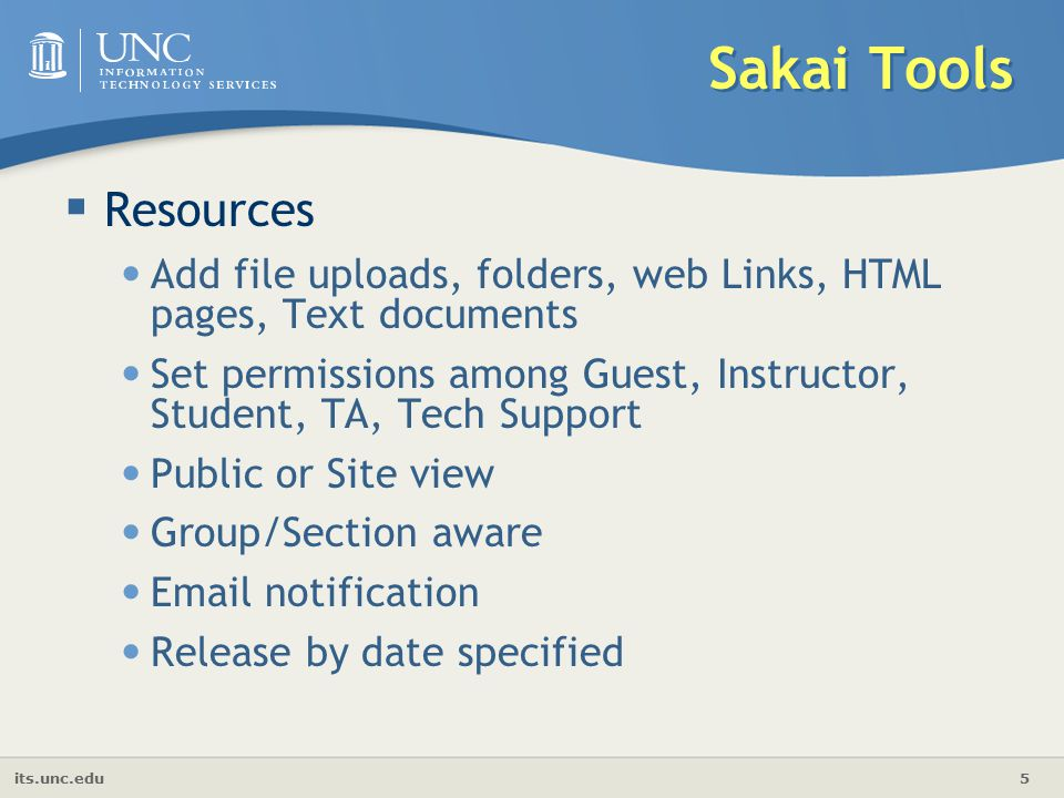 its.unc.edu 5 Sakai Tools  Resources Add file uploads, folders, web Links, HTML pages, Text documents Set permissions among Guest, Instructor, Student, TA, Tech Support Public or Site view Group/Section aware  notification Release by date specified