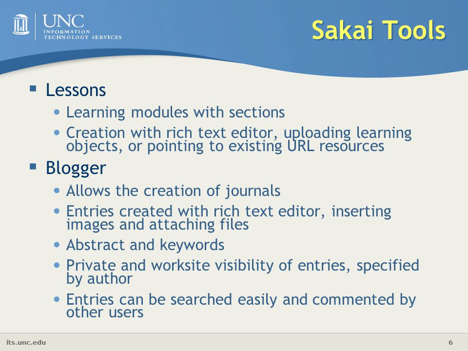 its.unc.edu 6 Sakai Tools  Lessons Learning modules with sections Creation with rich text editor, uploading learning objects, or pointing to existing URL resources  Blogger Allows the creation of journals Entries created with rich text editor, inserting images and attaching files Abstract and keywords Private and worksite visibility of entries, specified by author Entries can be searched easily and commented by other users