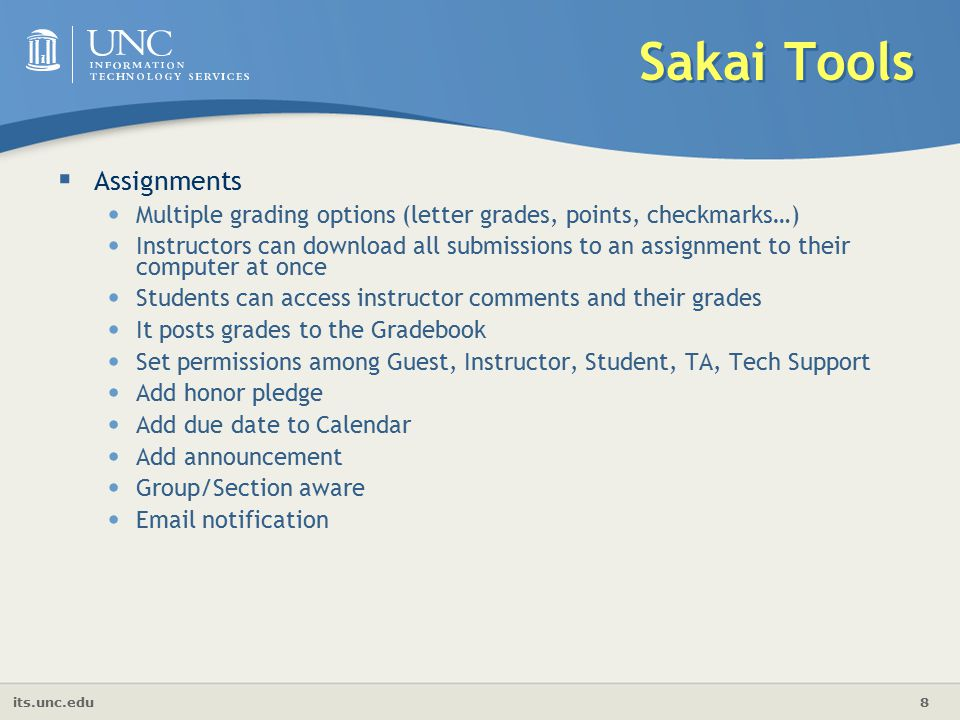 its.unc.edu 8 Sakai Tools  Assignments Multiple grading options (letter grades, points, checkmarks…) Instructors can download all submissions to an assignment to their computer at once Students can access instructor comments and their grades It posts grades to the Gradebook Set permissions among Guest, Instructor, Student, TA, Tech Support Add honor pledge Add due date to Calendar Add announcement Group/Section aware  notification