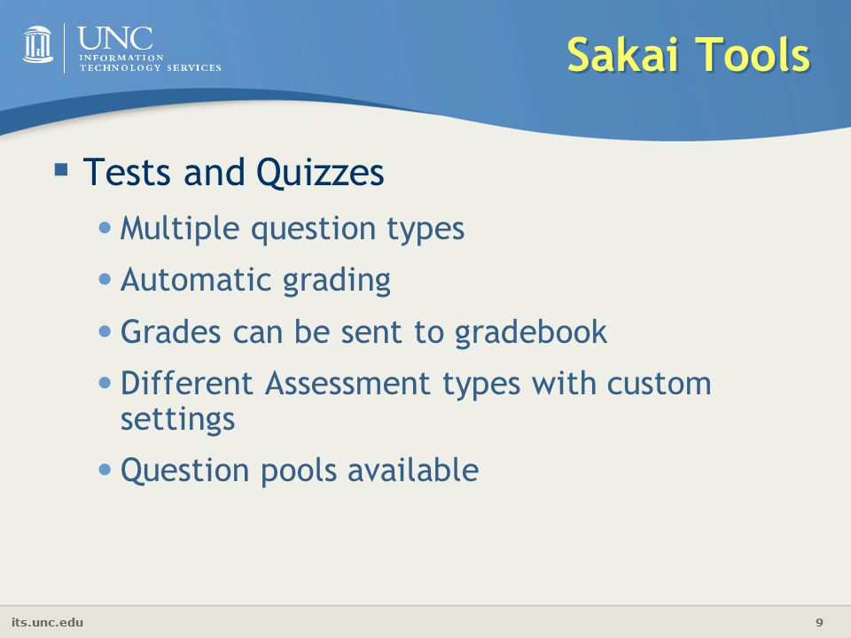its.unc.edu 9 Sakai Tools  Tests and Quizzes Multiple question types Automatic grading Grades can be sent to gradebook Different Assessment types with custom settings Question pools available