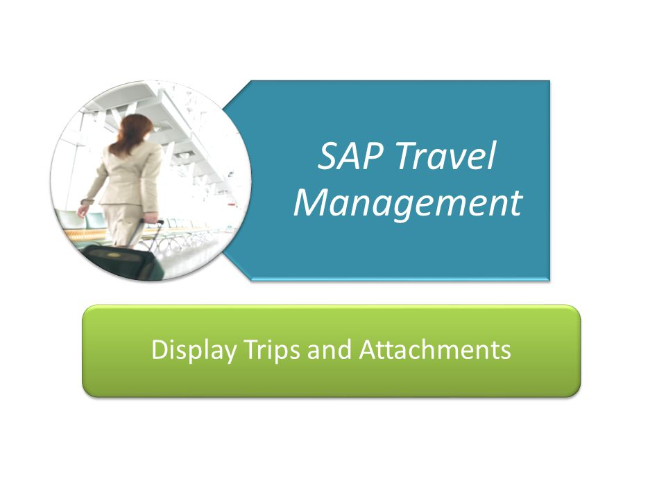 Getting You There Travel Management Project 1 23/04/10 SAP Travel Management Display Trips and Attachments