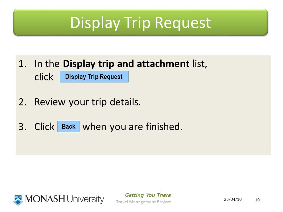 Getting You There Travel Management Project 10 23/04/10 Display Trip Request 1.In the Display trip and attachment list, click 2.Review your trip details.