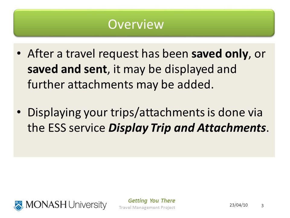 Getting You There Travel Management Project 3 23/04/10 After a travel request has been saved only, or saved and sent, it may be displayed and further attachments may be added.