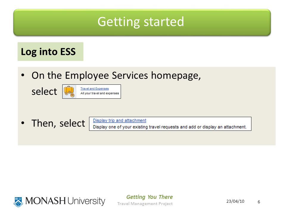 Getting You There Travel Management Project 6 23/04/10 Log into ESS On the Employee Services homepage, select Then, select Getting started