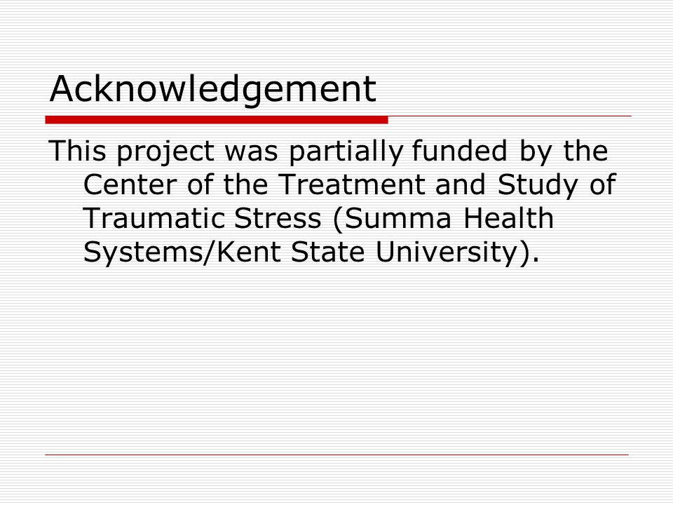 Acknowledgement This project was partially funded by the Center of the Treatment and Study of Traumatic Stress (Summa Health Systems/Kent State University).