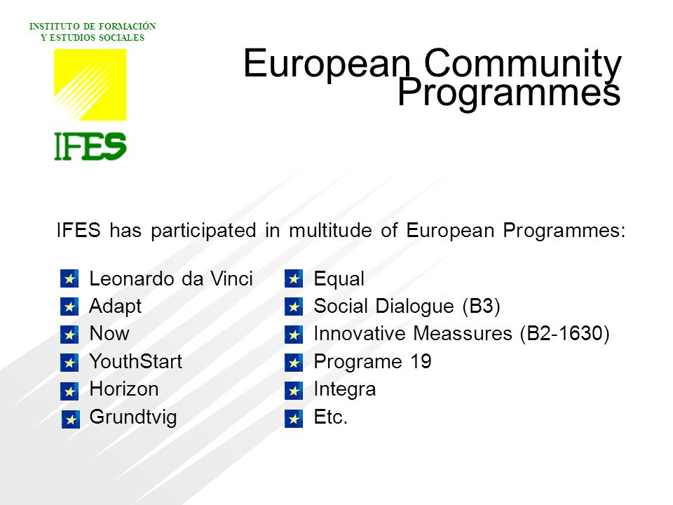 INSTITUTO DE FORMACIÓN Y ESTUDIOS SOCIALES IFES has participated in multitude of European Programmes:.
