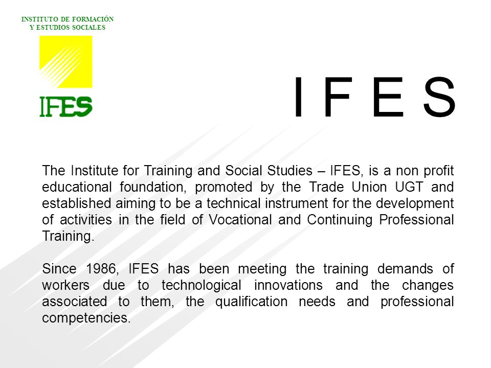 INSTITUTO DE FORMACIÓN Y ESTUDIOS SOCIALES The Institute for Training and Social Studies – IFES, is a non profit educational foundation, promoted by the Trade Union UGT and established aiming to be a technical instrument for the development of activities in the field of Vocational and Continuing Professional Training.