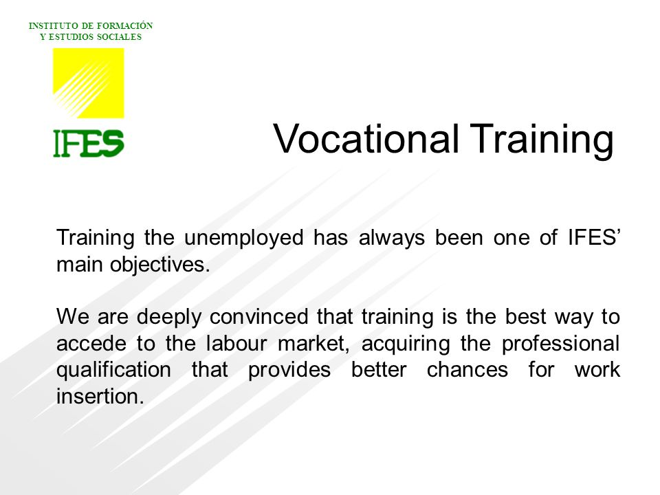 INSTITUTO DE FORMACIÓN Y ESTUDIOS SOCIALES Vocational Training Training the unemployed has always been one of IFES' main objectives.