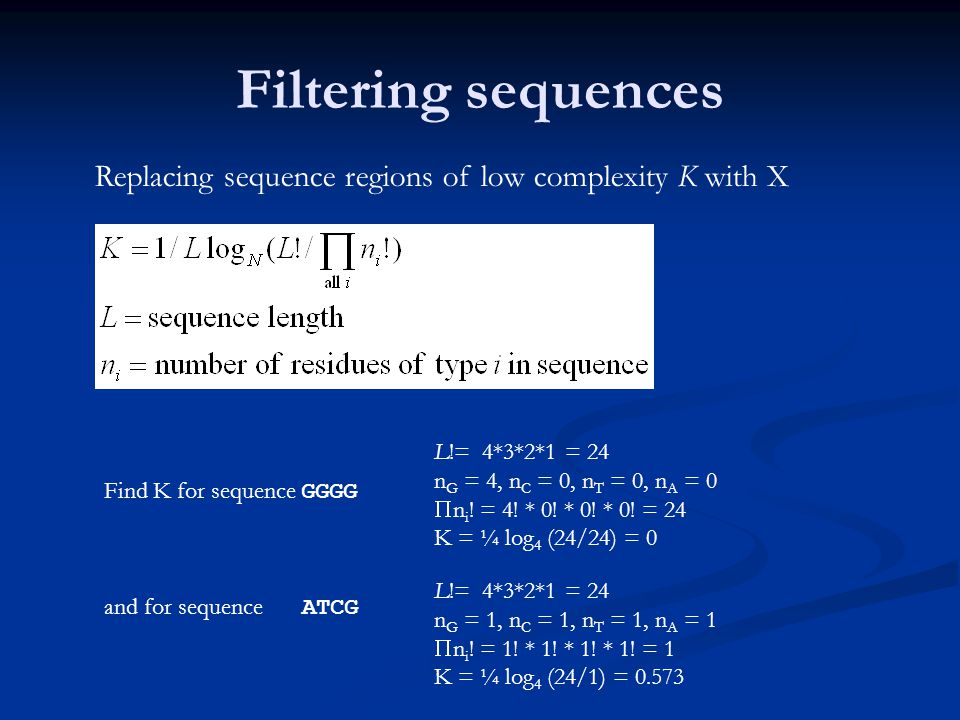 Filtering sequences Replacing sequence regions of low complexity K with X Find K for sequence GGGG and for sequence ATCG L!= 4*3*2*1 = 24 n G = 4, n C = 0, n T = 0, n A = 0  n i .