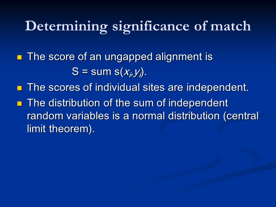 Determining significance of match The score of an ungapped alignment is The score of an ungapped alignment is S = sum s(x i,y i ).