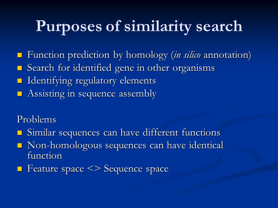 Purposes of similarity search Function prediction by homology (in silico annotation) Function prediction by homology (in silico annotation) Search for identified gene in other organisms Search for identified gene in other organisms Identifying regulatory elements Identifying regulatory elements Assisting in sequence assembly Assisting in sequence assemblyProblems Similar sequences can have different functions Similar sequences can have different functions Non-homologous sequences can have identical function Non-homologous sequences can have identical function Feature space <> Sequence space Feature space <> Sequence space
