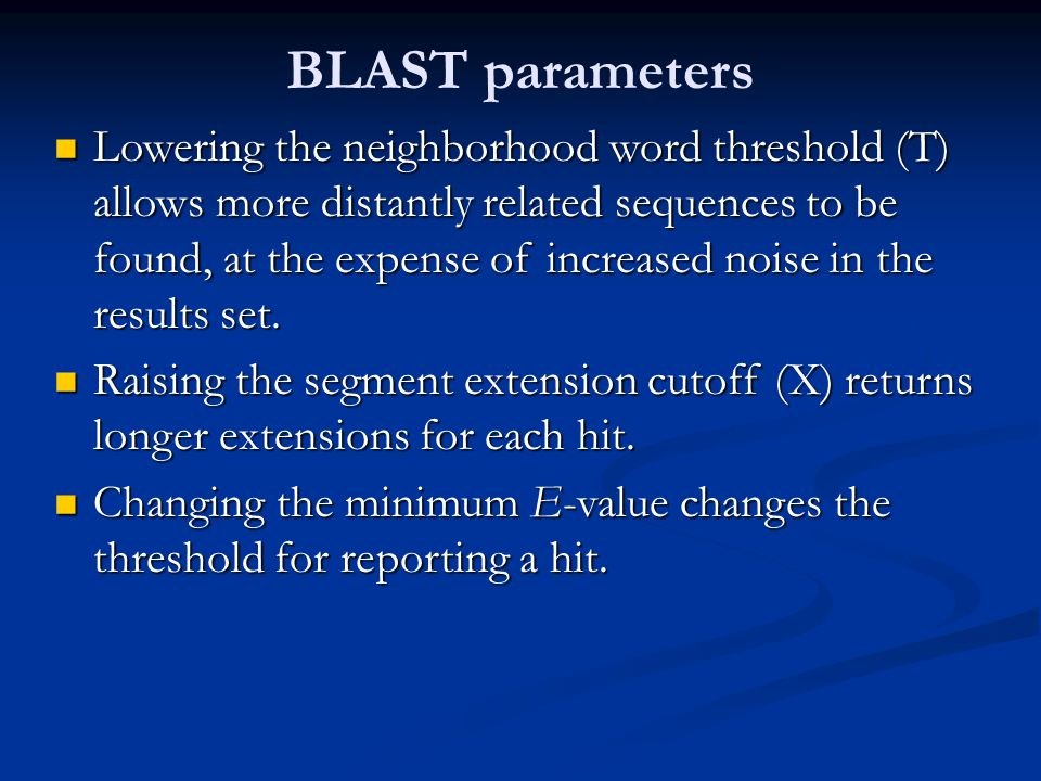 BLAST parameters Lowering the neighborhood word threshold (T) allows more distantly related sequences to be found, at the expense of increased noise in the results set.