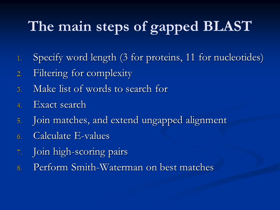 The main steps of gapped BLAST 1. Specify word length (3 for proteins, 11 for nucleotides) 2.