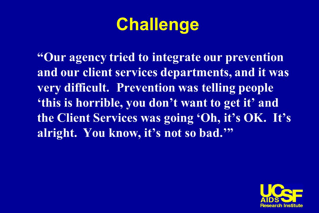 Challenge Our agency tried to integrate our prevention and our client services departments, and it was very difficult.