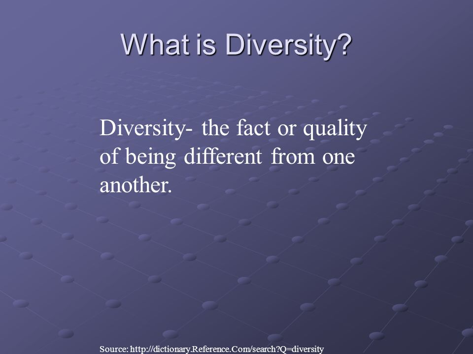 What is Diversity. Diversity- the fact or quality of being different from one another.