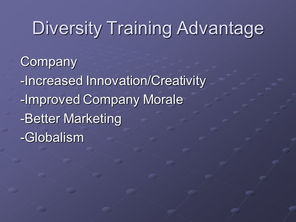 Diversity Training Advantage Company -Increased Innovation/Creativity -Improved Company Morale -Better Marketing -Globalism