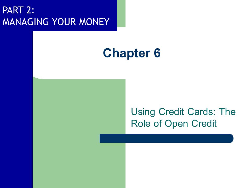 PART 2: MANAGING YOUR MONEY Chapter 6 Using Credit Cards: The Role of Open Credit