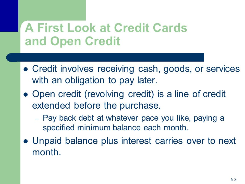 6-3 A First Look at Credit Cards and Open Credit Credit involves receiving cash, goods, or services with an obligation to pay later.