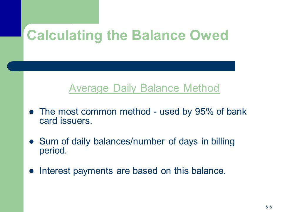 6-6 Calculating the Balance Owed Average Daily Balance Method The most common method - used by 95% of bank card issuers.