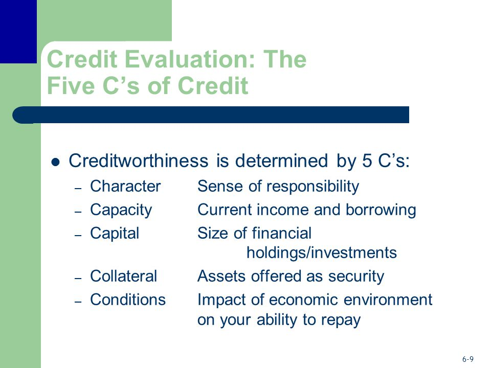 6-9 Credit Evaluation: The Five C's of Credit Creditworthiness is determined by 5 C's: – CharacterSense of responsibility – Capacity Current income and borrowing – Capital Size of financial holdings/investments – CollateralAssets offered as security – Conditions Impact of economic environment on your ability to repay
