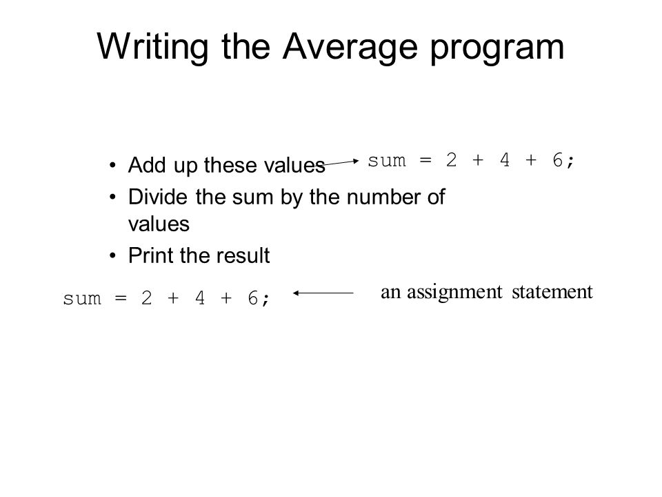 Writing the Average program Add up these values Divide the sum by the number of values Print the result sum = ; an assignment statement